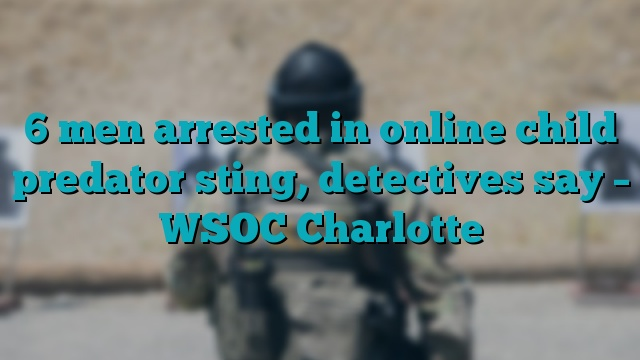 6 men arrested in online child predator sting, detectives say – WSOC Charlotte