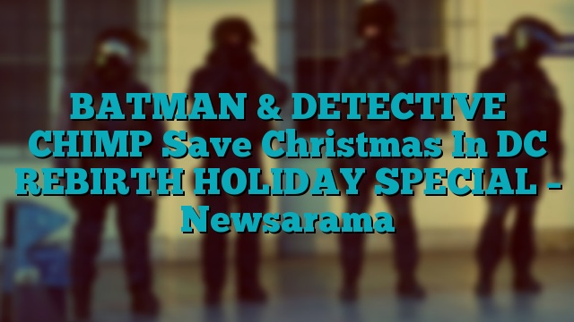BATMAN & DETECTIVE CHIMP Save Christmas In DC REBIRTH HOLIDAY SPECIAL – Newsarama