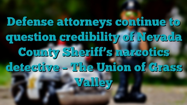 Defense attorneys continue to question credibility of Nevada County Sheriff's narcotics detective – The Union of Grass Valley