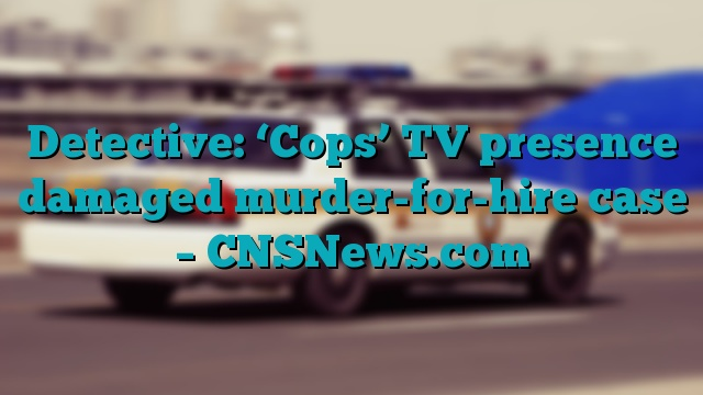 Detective: 'Cops' TV presence damaged murder-for-hire case – CNSNews.com