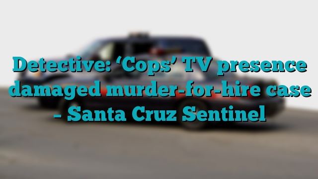 Detective: 'Cops' TV presence damaged murder-for-hire case – Santa Cruz Sentinel