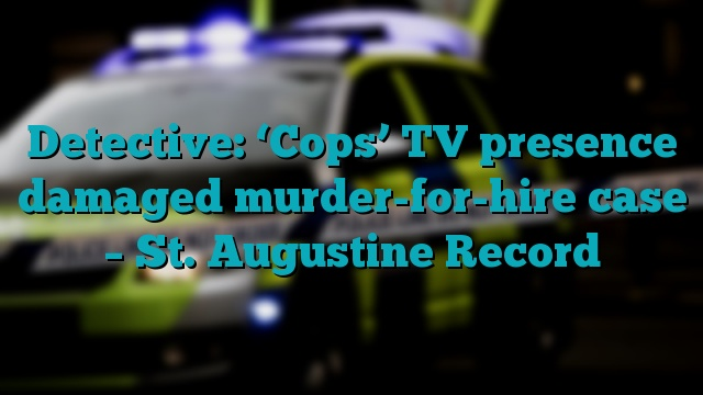 Detective: 'Cops' TV presence damaged murder-for-hire case – St. Augustine Record