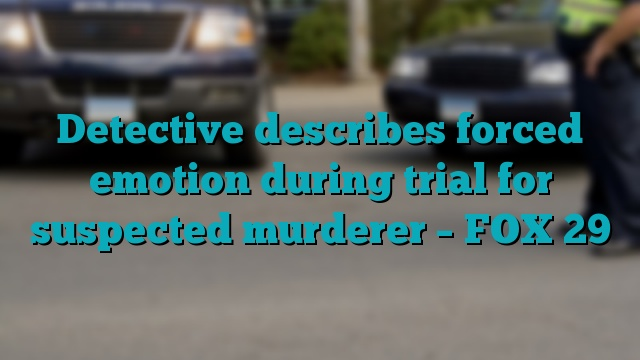 Detective describes forced emotion during trial for suspected murderer – FOX 29