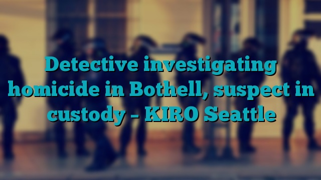Detective investigating homicide in Bothell, suspect in custody – KIRO Seattle
