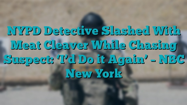 NYPD Detective Slashed With Meat Cleaver While Chasing Suspect: 'I'd Do it Again' – NBC New York