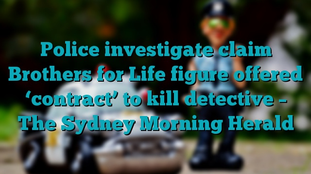 Police investigate claim Brothers for Life figure offered 'contract' to kill detective – The Sydney Morning Herald