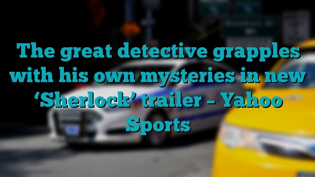The great detective grapples with his own mysteries in new 'Sherlock' trailer – Yahoo Sports