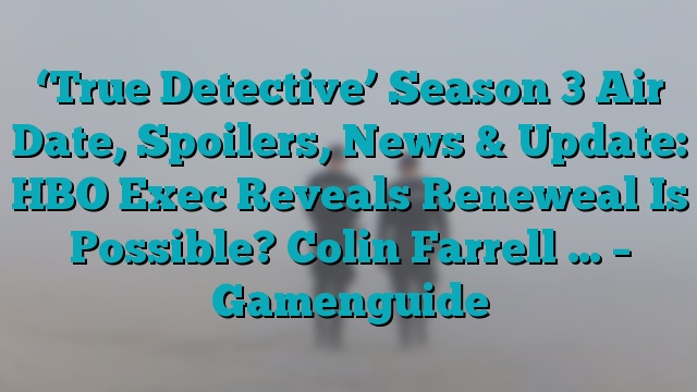 'True Detective' Season 3 Air Date, Spoilers, News & Update: HBO Exec Reveals Reneweal Is Possible? Colin Farrell … – Gamenguide