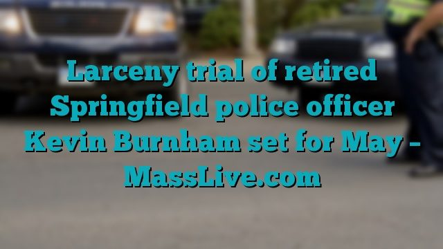 Larceny trial of retired Springfield police officer Kevin Burnham set for May – MassLive.com