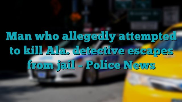 Man who allegedly attempted to kill Ala. detective escapes from jail – Police News