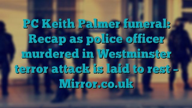 PC Keith Palmer funeral: Recap as police officer murdered in Westminster terror attack is laid to rest – Mirror.co.uk