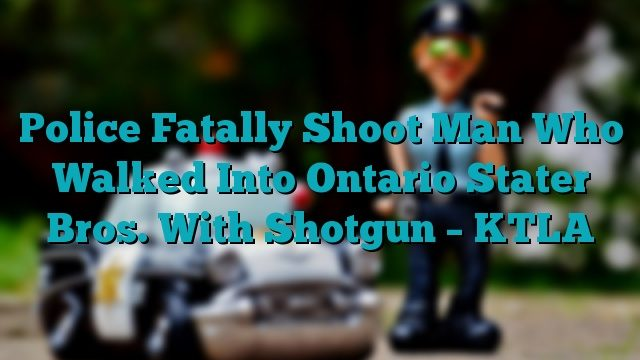 Police Fatally Shoot Man Who Walked Into Ontario Stater Bros. With Shotgun – KTLA