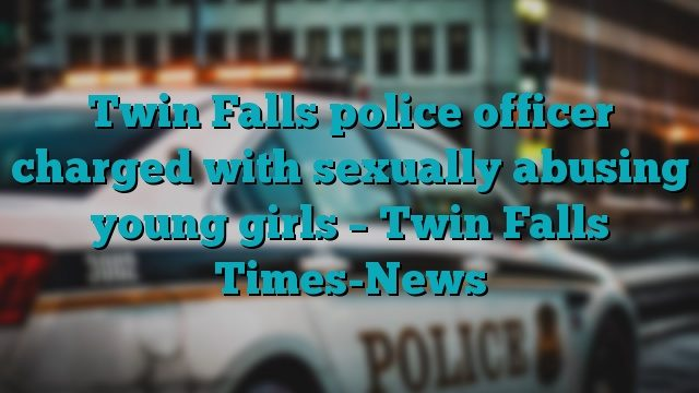 Twin Falls police officer charged with sexually abusing young girls – Twin Falls Times-News