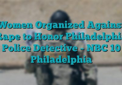 Women Organized Against Rape to Honor Philadelphia Police Detective – NBC 10 Philadelphia